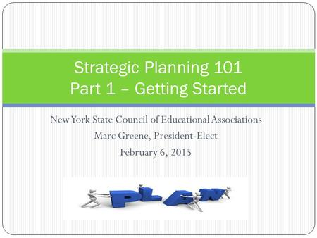 New York State Council of Educational Associations Marc Greene, President-Elect February 6, 2015 Strategic Planning 101 Part 1 – Getting Started.