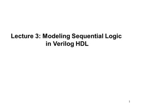 1 Lecture 3: Modeling Sequential Logic in Verilog HDL.