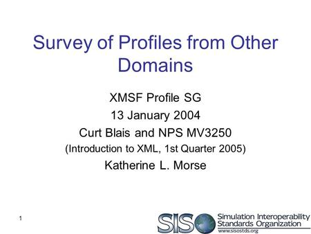 1 Survey of Profiles from Other Domains XMSF Profile SG 13 January 2004 Curt Blais and NPS MV3250 (Introduction to XML, 1st Quarter 2005) Katherine L.