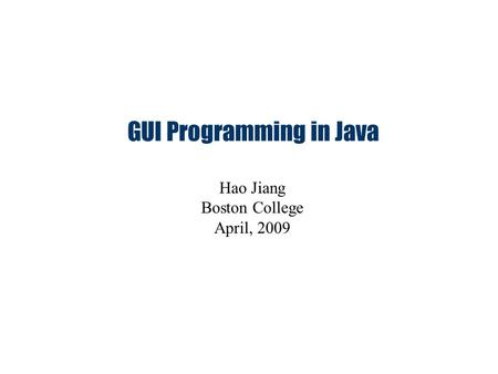 GUI Programming in Java Hao Jiang Boston College April, 2009.