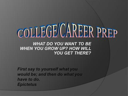 WHAT DO YOU WANT TO BE WHEN YOU GROW UP? HOW WILL YOU GET THERE? First say to yourself what you would be; and then do what you have to do. Epictetus.