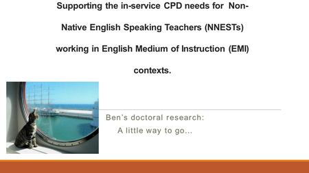 Supporting the in-service CPD needs for Non- Native English Speaking Teachers (NNESTs) working in English Medium of Instruction (EMI) contexts. Ben's doctoral.