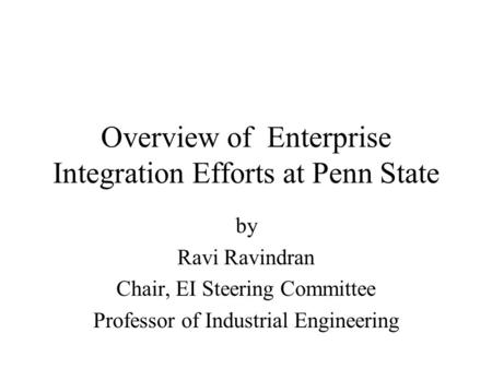 Overview of Enterprise Integration Efforts at Penn State by Ravi Ravindran Chair, EI Steering Committee Professor of Industrial Engineering.