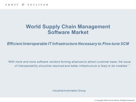 © Copyright 2004 Frost & Sullivan. All Rights Reserved. World Supply Chain Management Software Market Efficient Interoperable IT Infrastructure Necessary.