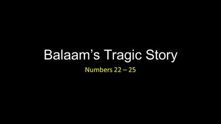 Balaam's Tragic Story Numbers 22 – 25. Balaam's Tragic Story: Introduction If I was asked for any proof that the story of Balaam, as I find it in the.