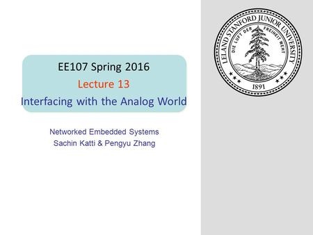 Networked Embedded Systems Sachin Katti & Pengyu Zhang EE107 Spring 2016 Lecture 13 Interfacing with the Analog World.