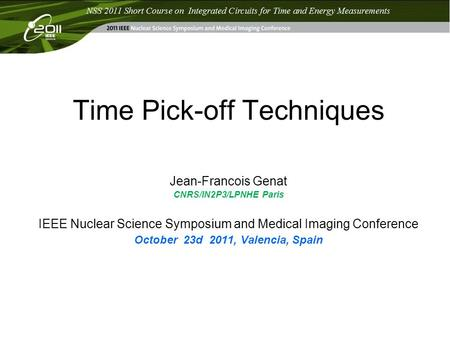 Time Pick-off Techniques Jean-Francois Genat CNRS/IN2P3/LPNHE Paris IEEE Nuclear Science Symposium and Medical Imaging Conference October 23d 2011, Valencia,