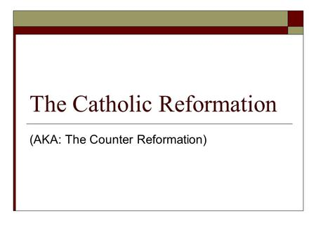 The Catholic Reformation (AKA: The Counter Reformation)