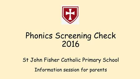 Phonics Screening Check 2016 St John Fisher Catholic Primary School Information session for parents.