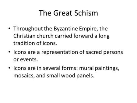 The Great Schism Throughout the Byzantine Empire, the Christian church carried forward a long tradition of icons. Icons are a representation of sacred.