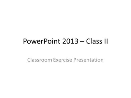 PowerPoint 2013 – Class II Classroom Exercise Presentation.