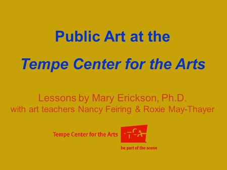 Public Art at the Tempe Center for the Arts Lessons by Mary Erickson, Ph.D. with art teachers Nancy Feiring & Roxie May-Thayer.