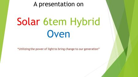 "A presentation on Solar 6tem Hybrid Oven ""Utilizing the power of light to bring change to our generation"""
