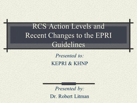 Presented to: KEPRI & KHNP Presented by: Dr. Robert Litman RCS Action Levels and Recent Changes to the EPRI Guidelines.