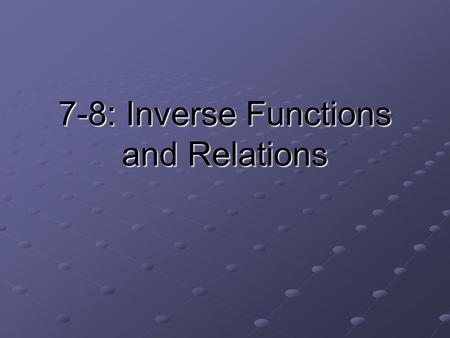 7-8: Inverse Functions and Relations. Terms to Know Inverse relation: the set of ordered pairs obtained by reversing the coordinates of each original.