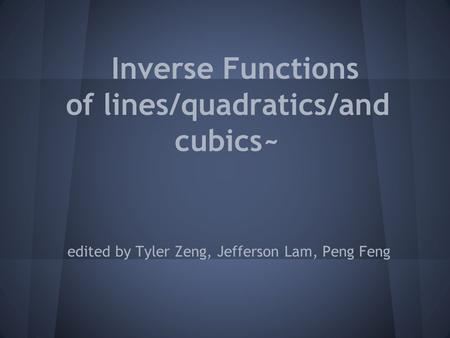 Inverse Functions of lines/quadratics/and cubics~ edited by Tyler Zeng, Jefferson Lam, Peng Feng.