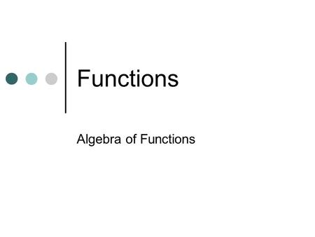 Functions Algebra of Functions. Functions What are functions?