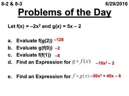 Problems of the Day Let f(x) = –2x 2 and g(x) = 5x – 2 a.Evaluate f(g(2)) b.Evaluate g(f(0)) c.Evaluate f(f(1)) d.Find an Expression for e.Find an Expression.
