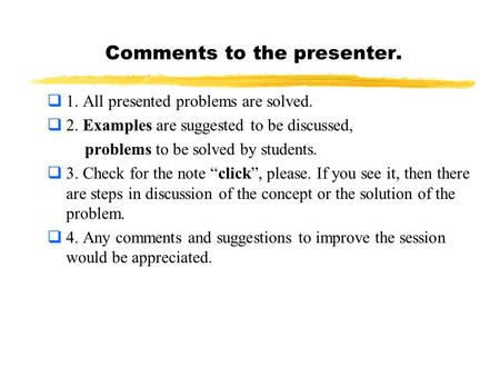 Comments to the presenter.  1. All presented problems are solved.  2. Examples are suggested to be discussed, problems to be solved by students.  3.