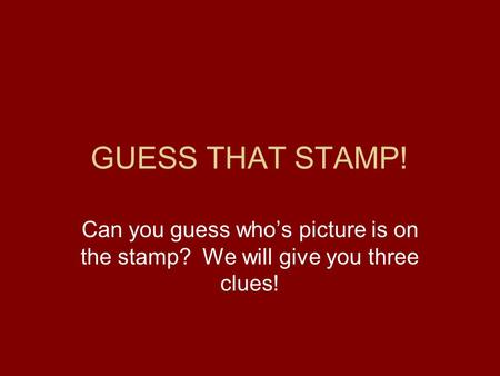 GUESS THAT STAMP! Can you guess who's picture is on the stamp? We will give you three clues!