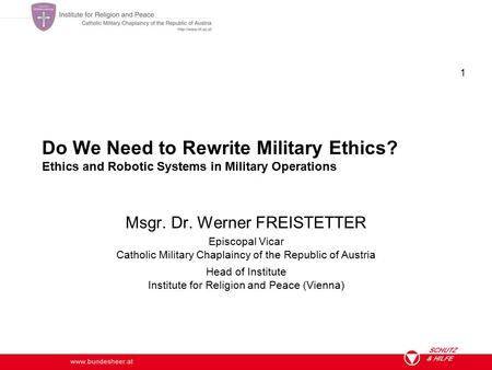 Www.bundesheer.at 1 Do We Need to Rewrite Military Ethics? Ethics and Robotic Systems in Military Operations Msgr. Dr. Werner FREISTETTER Episcopal Vicar.