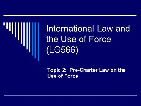 International Law and the Use of Force (LG566) Topic 2: Pre-Charter Law on the Use of Force.