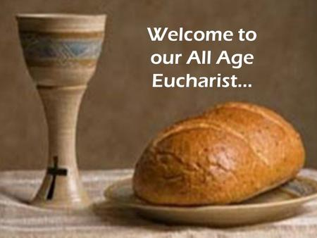 Welcome to our All Age Eucharist…. We gather here together… Welcome Everybody Here we are together, now we can begin, The youngest and the oldest, the.