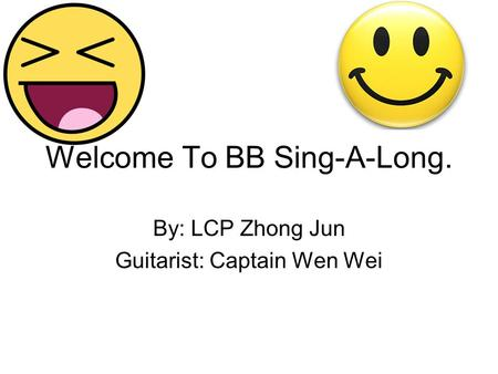 Welcome To BB Sing-A-Long. By: LCP Zhong Jun Guitarist: Captain Wen Wei.