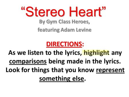 """Stereo Heart"" By Gym Class Heroes, featuring Adam Levine DIRECTIONS: As we listen to the lyrics, highlight any comparisons being made in the lyrics. Look."