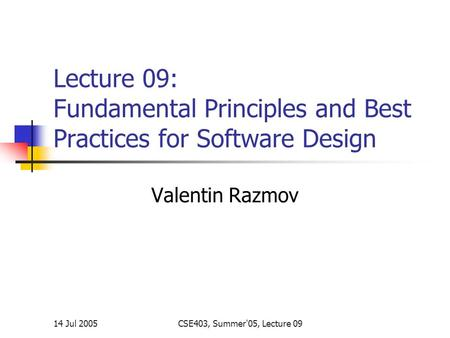 14 Jul 2005CSE403, Summer'05, Lecture 09 Lecture 09: Fundamental Principles and Best Practices for Software Design Valentin Razmov.