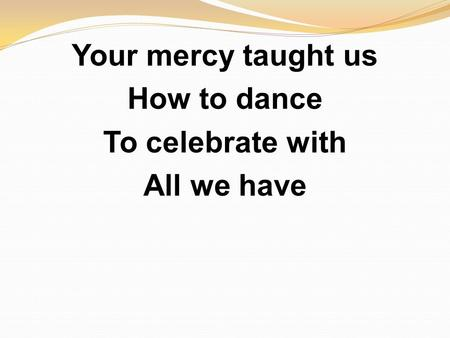Your mercy taught us How to dance To celebrate with All we have.