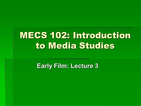 MECS 102: Introduction to Media Studies Early Film: Lecture 3.