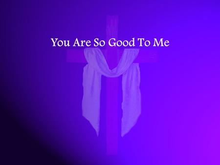 You Are So Good To Me. You are so good to me You heal my broken heart You are my Father in heaven.