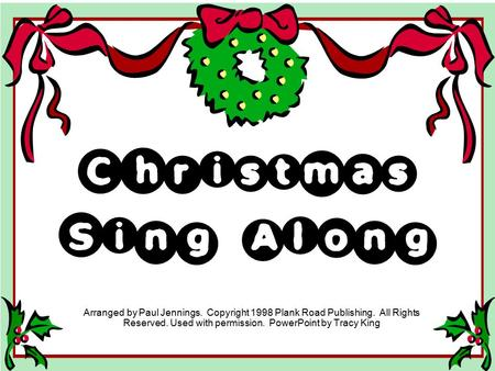 Christmas Sing Along Arranged by Paul Jennings. Copyright 1998 Plank Road Publishing. All Rights Reserved. Used with permission. PowerPoint by Tracy.