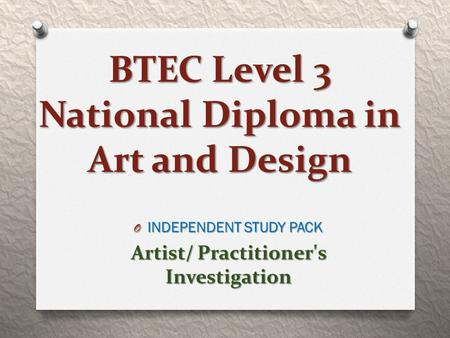 BTEC Level 3 National Diploma in Art and Design O INDEPENDENT STUDY PACK Artist/ Practitioner's Investigation.
