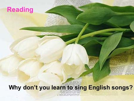1 Reading Why don't you learn to sing English songs?