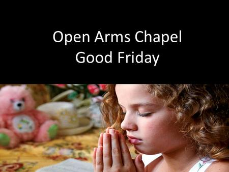 Open Arms Chapel Good Friday. The Invocation Father Holy Spirit Son.