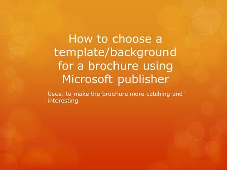 How to choose a template/background for a brochure using Microsoft publisher Uses: to make the brochure more catching and interesting.