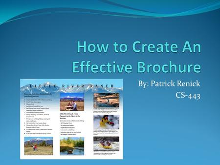 By: Patrick Renick CS-443. Do You Need a Brochure? There are many ways that one can successfully promote an organization, business, event, product, or.