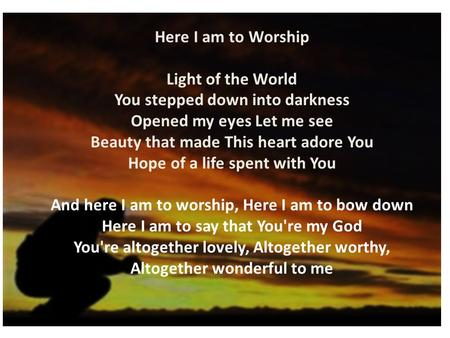Here I am to Worship Light of the World You stepped down into darkness Opened my eyes Let me see Beauty that made This heart adore You Hope of a life spent.