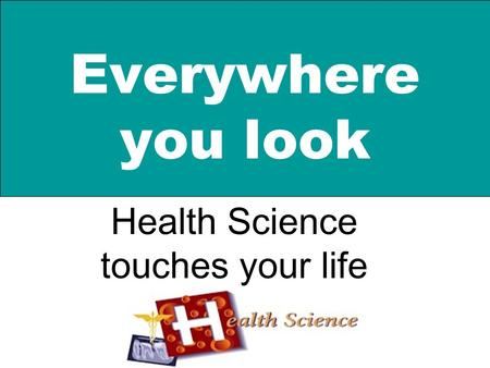 Everywhere you look Health Science touches your life.