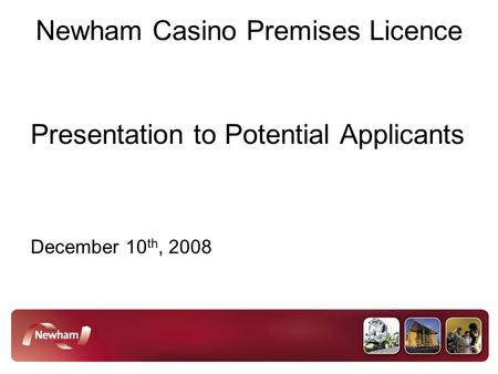 Newham Casino Premises Licence Presentation to Potential Applicants December 10 th, 2008.
