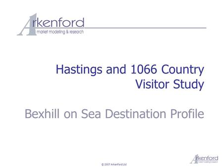 © 2007 Arkenford Ltd Hastings and 1066 Country Visitor Study Bexhill on Sea Destination Profile.