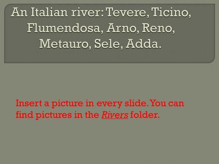 Insert a picture in every slide. You can find pictures in the Rivers folder.