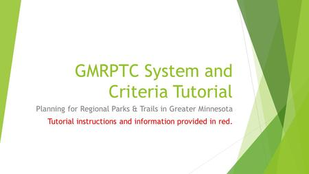GMRPTC System and Criteria Tutorial Planning for Regional Parks & Trails in Greater Minnesota Tutorial instructions and information provided in red.
