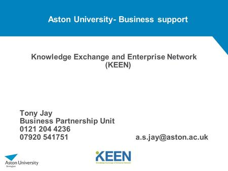 Aston University- Business support Knowledge Exchange and Enterprise Network (KEEN) Tony Jay Business Partnership Unit 0121 204 4236 07920 541751