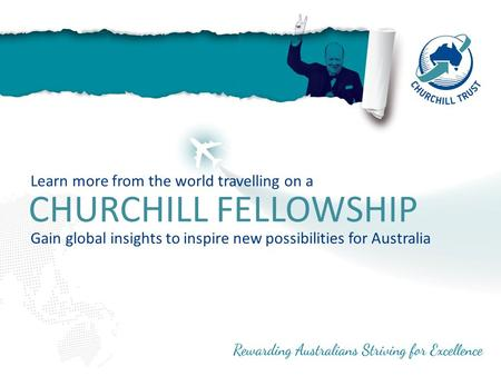 CHURCHILL FELLOWSHIP Learn more from the world travelling on a Gain global insights to inspire new possibilities for Australia.
