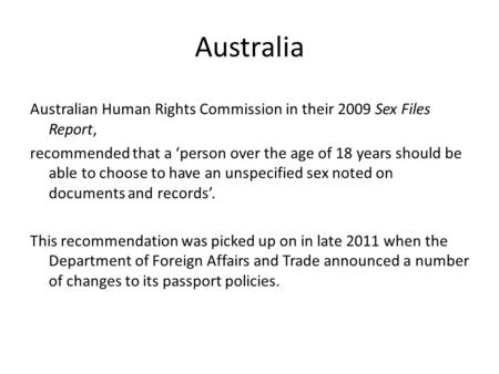 Australia Australian Human Rights Commission in their 2009 Sex Files Report, recommended that a 'person over the age of 18 years should be able to choose.