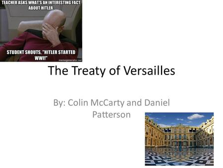 The Treaty of Versailles By: Colin McCarty and Daniel Patterson.