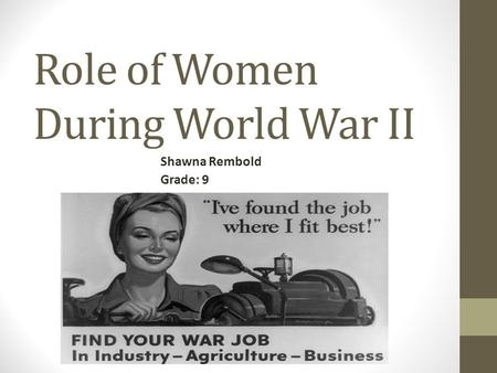 Role of Women During World War II Shawna Rembold Grade: 9.